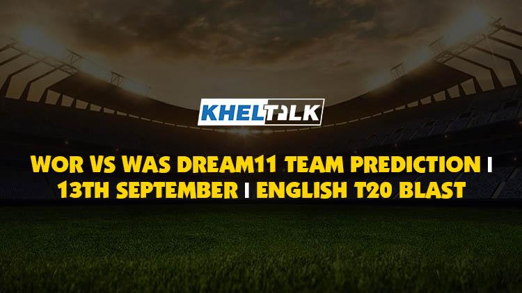 WOR vs WAS Best Dream11 Team Match Prediction   Probable XI   13 Sept 2020   Vitality T20 Blast