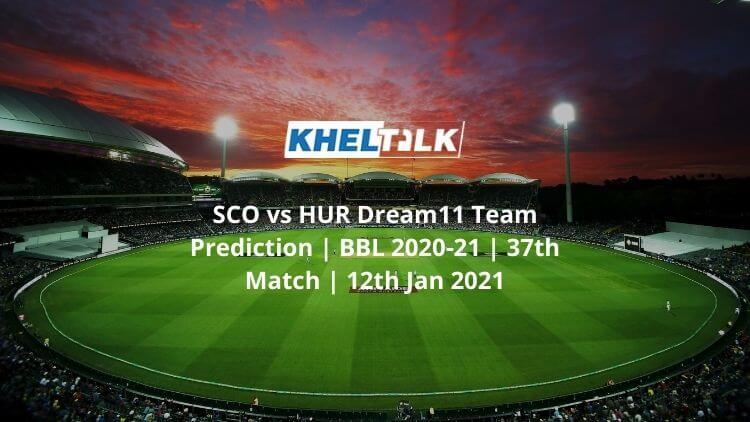 SCO vs HUR Dream11 Team Prediction _ BBL 2020-21 _ 37th Match _ 12th Jan 2021