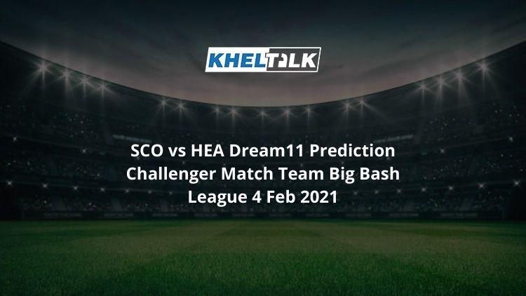 SCO vs HEA Dream11 Prediction Challenger Match Team Big Bash League 4 Feb 2021