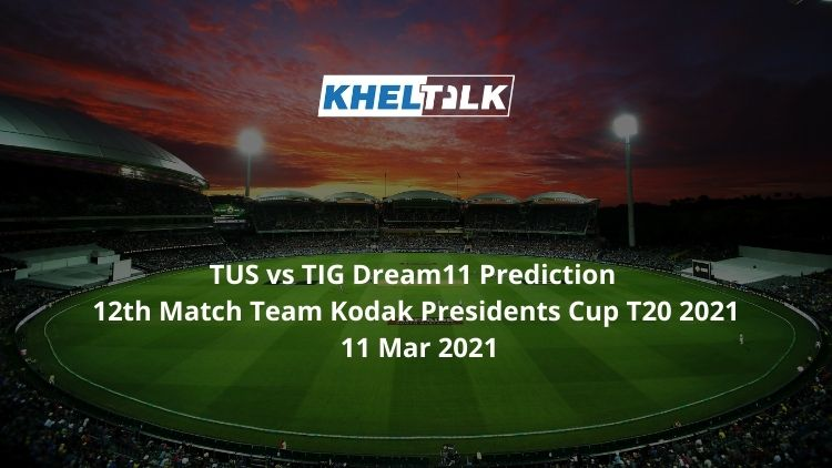 TUS vs TIG Dream11 Prediction 12th Match Team Kodak Presidents Cup T20 2021 11 Mar 2021