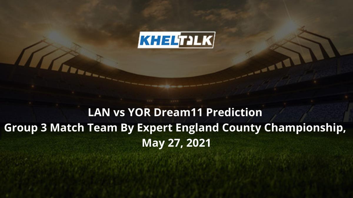 LAN vs YOR Dream11 Prediction Group 3 Match Team By Expert